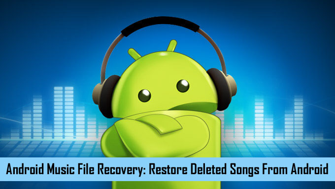 Android Music File Recovery: Restore Deleted Songs From Android