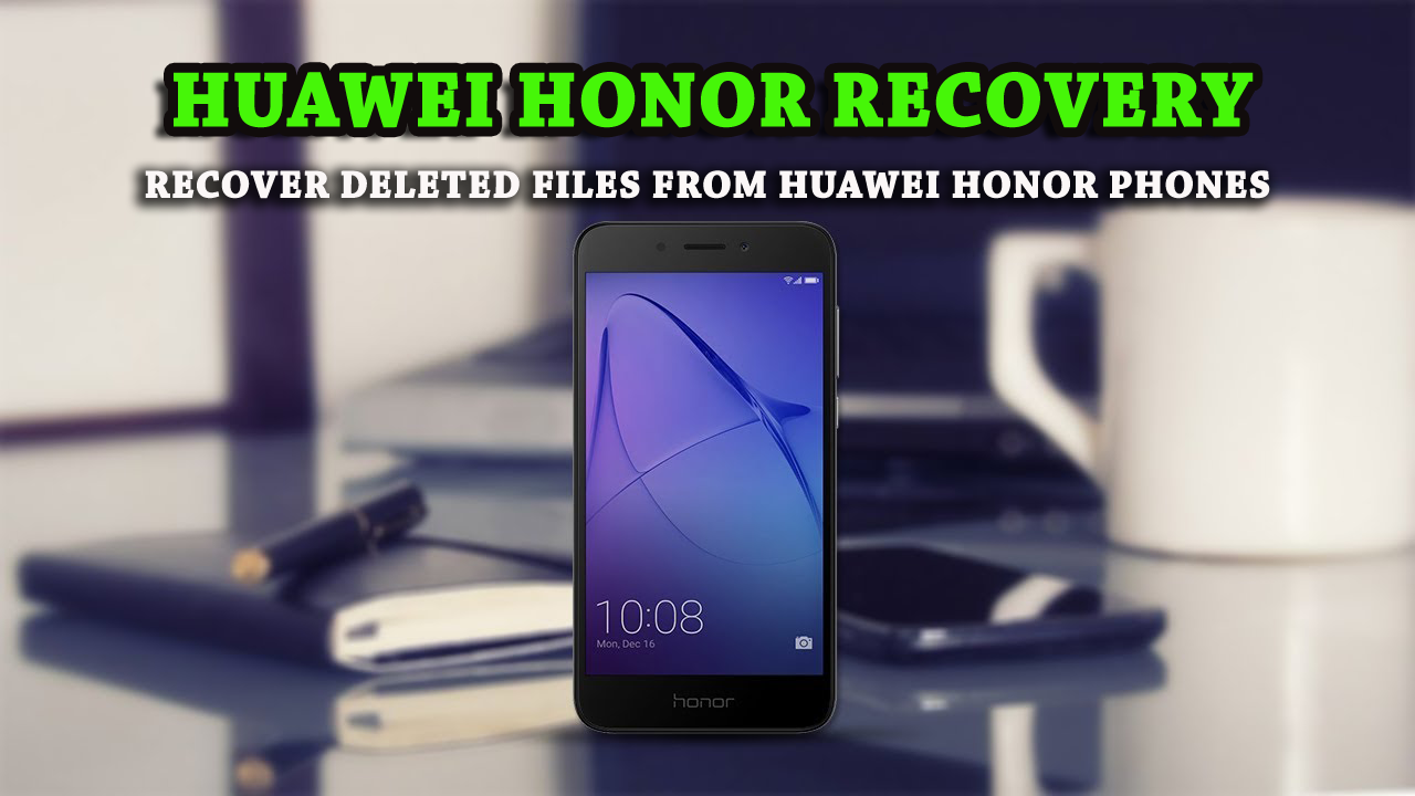 Huawei Honor Recovery - Recover Deleted Files from Huawei Honor Phones