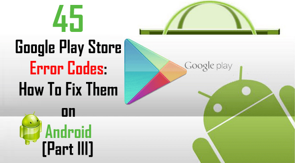 45 Google Play Store Error Codes: How To Fix Them on Android