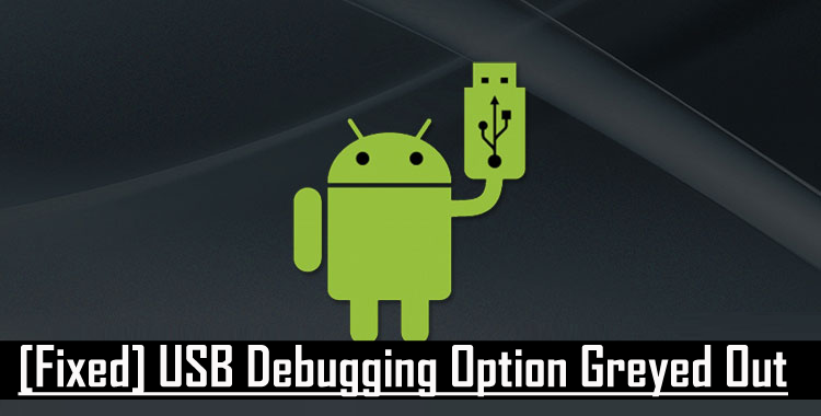 Fix] USB Debugging Option Greyed Out Issue In Simple Steps